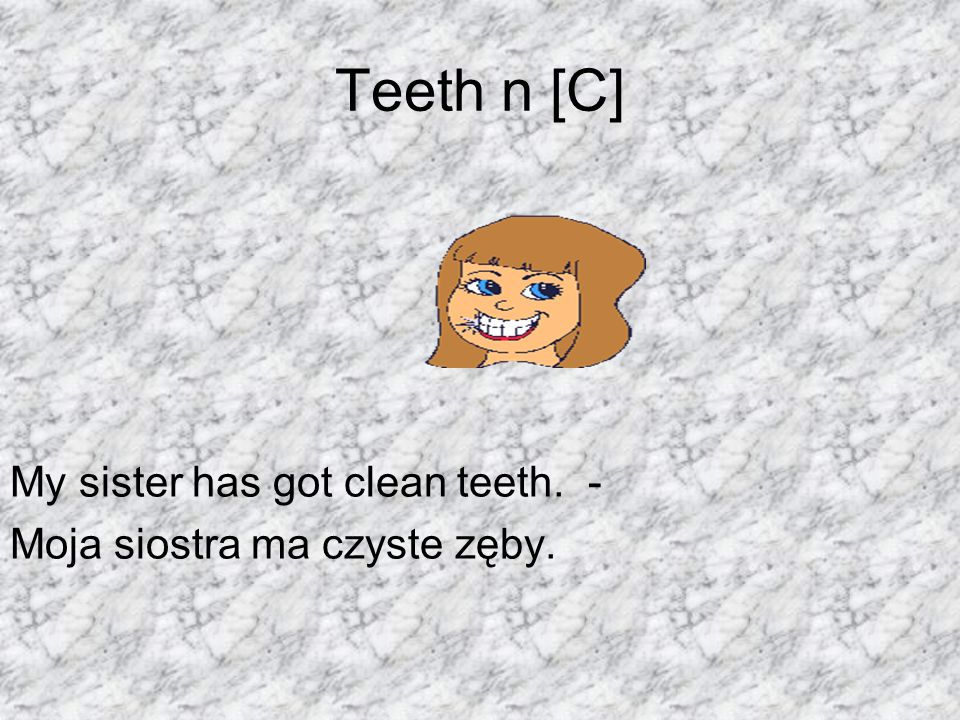 Teeth n [C] My sister has got clean teeth. -